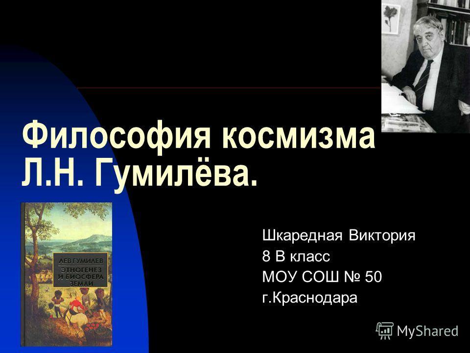 Философия космизма Л.Н. Гумилёва. Шкаредная Виктория 8 В класс МОУ СОШ 50 г.Краснодара