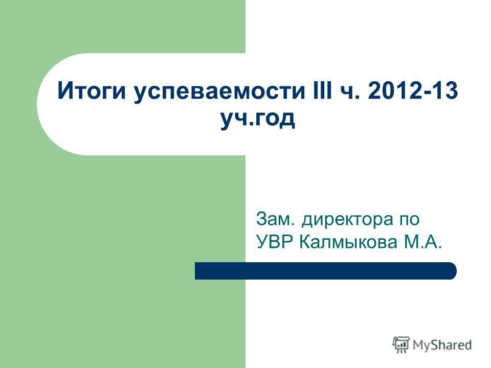 Итоги успеваемости III ч. 2012-13 уч.год Зам. директора по УВР Калмыкова М.А.