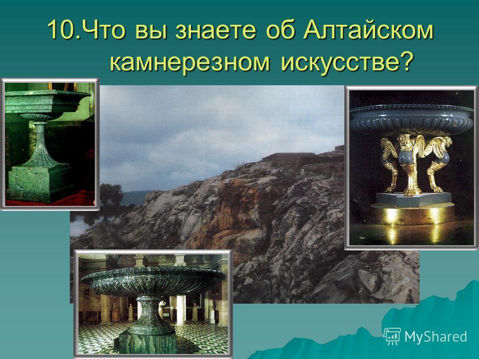 10.Что вы знаете об Алтайском камнерезном искусстве?