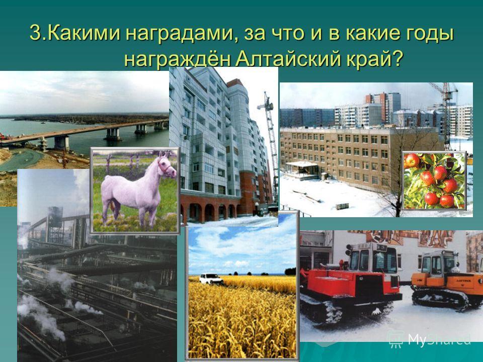 3.Какими наградами, за что и в какие годы награждён Алтайский край?
