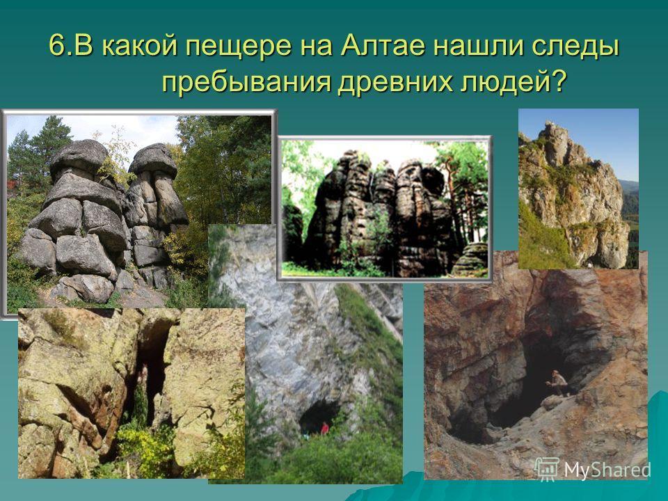 6.В какой пещере на Алтае нашли следы пребывания древних людей?