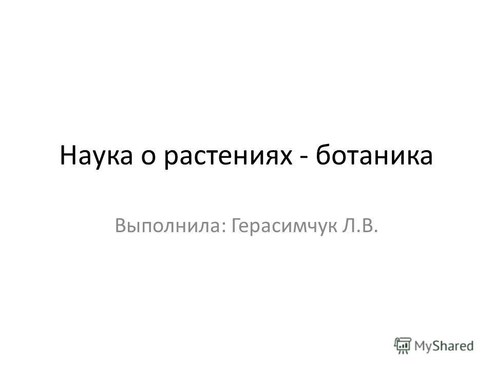 Наука о растениях - ботаника Выполнила: Герасимчук Л.В.