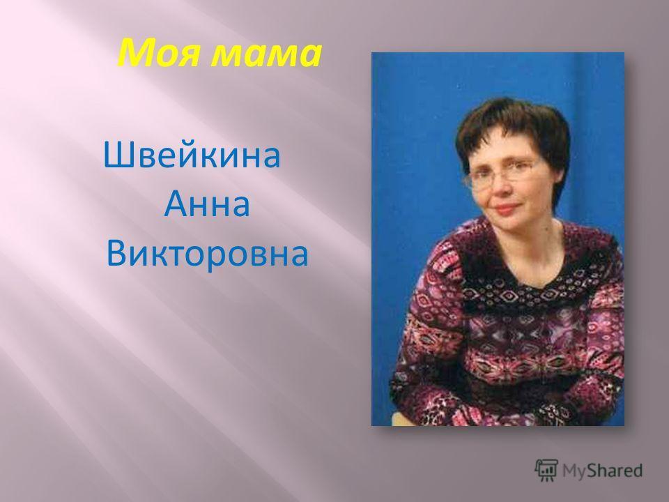 Швейкина Анна Викторовна Моя мама