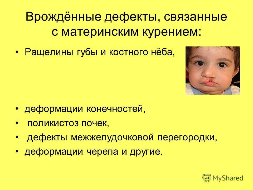 Врождённые дефекты, связанные с материнским курением: Ращелины губы и костного нёба, деформации конечностей, поликистоз почек, дефекты межжелудочковой перегородки, деформации черепа и другие.