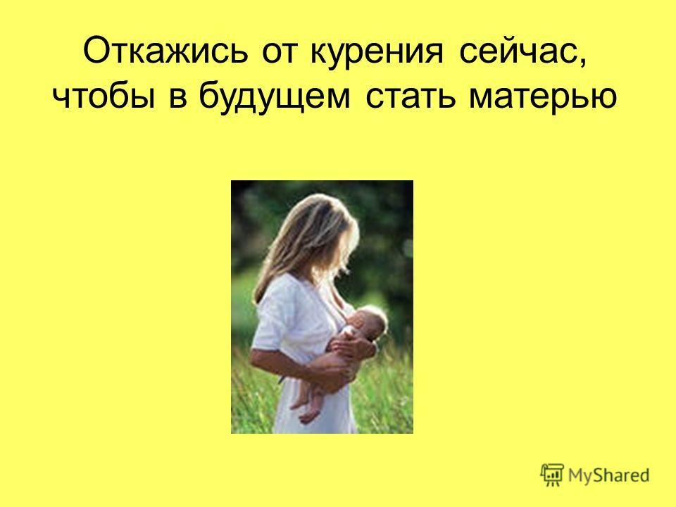 Откажись от курения сейчас, чтобы в будущем стать матерью