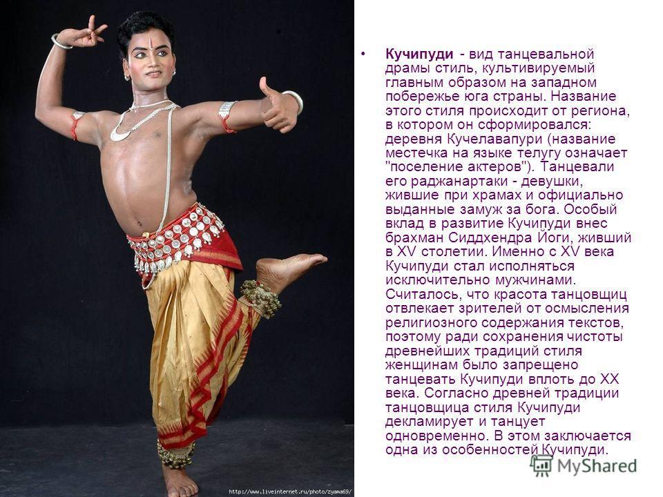 Кучипуди Кучипуди - вид танцевальной драмы стиль, культивируемый главным образом на западном побережье юга страны. Название этого стиля происходит от региона, в котором он сформировался: деревня Кучелавапури (название местечка на языке телугу означае