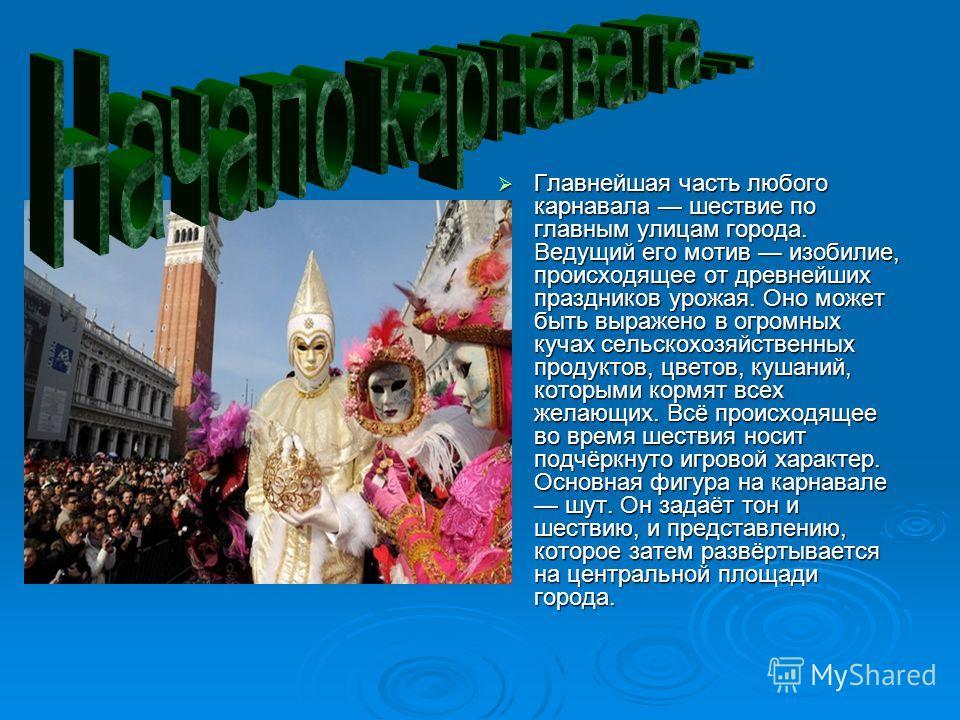 Главнейшая часть любого карнавала шествие по главным улицам города. Ведущий его мотив изобилие, происходящее от древнейших праздников урожая. Оно может быть выражено в огромных кучах сельскохозяйственных продуктов, цветов, кушаний, которыми кормят вс