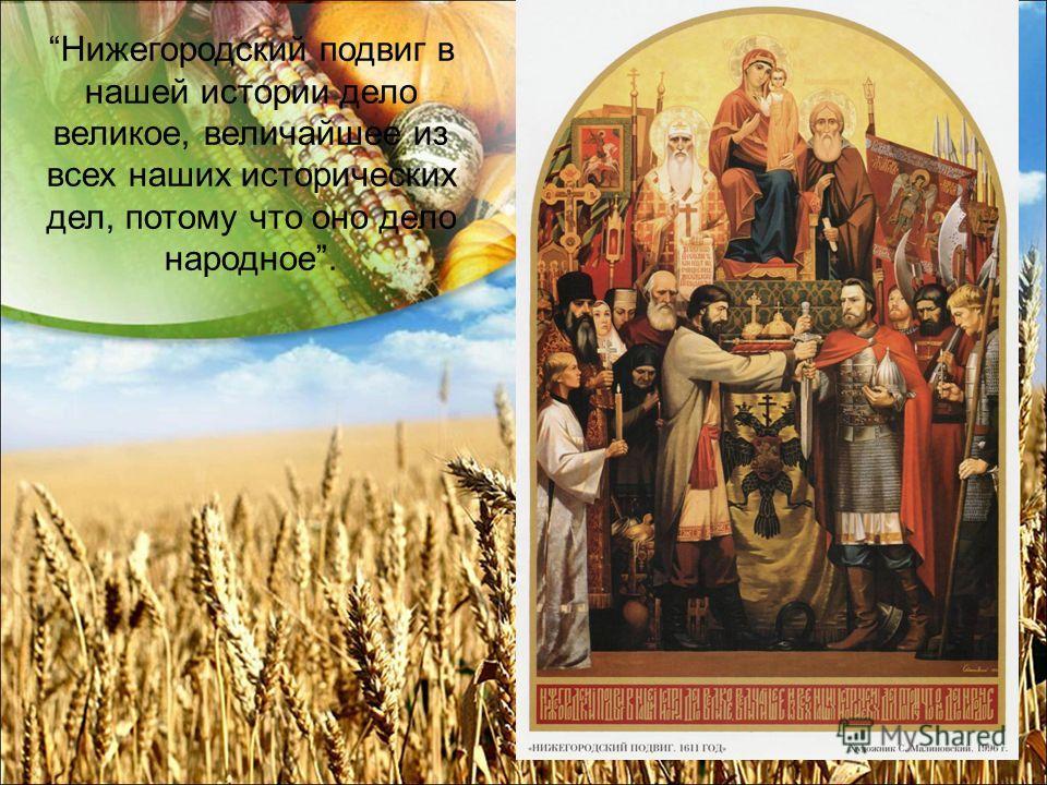 Нижегородский подвиг в нашей истории дело великое, величайшее из всех наших исторических дел, потому что оно дело народное.
