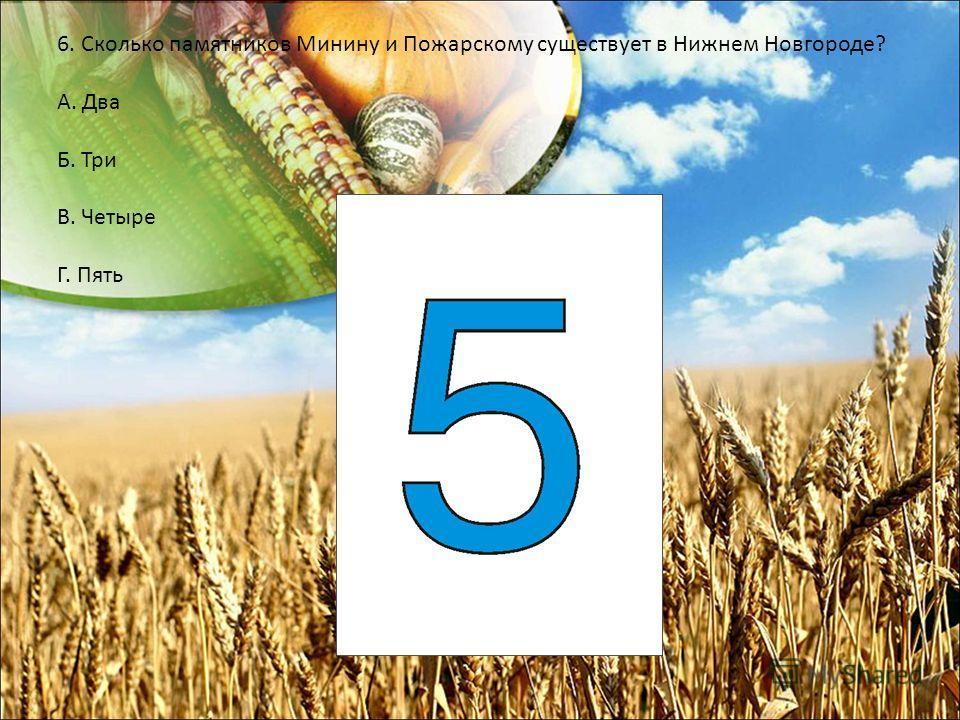 6. Сколько памятников Минину и Пожарскому существует в Нижнем Новгороде? А. Два Б. Три В. Четыре Г. Пять