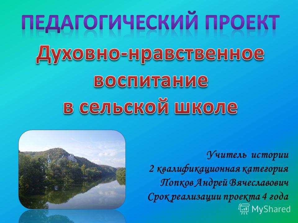 Учитель истории 2 квалификационная категория Попков Андрей Вячеславович Срок реализации проекта 4 года
