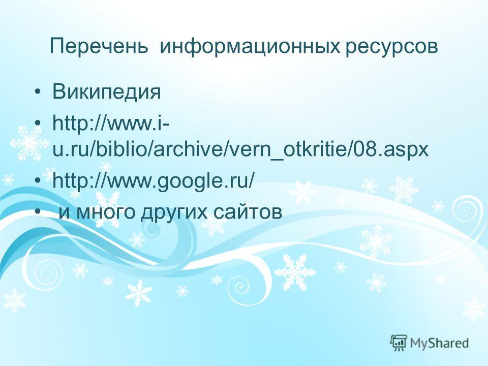 Перечень информационных ресурсов Википедия http://www.i- u.ru/biblio/archive/vern_otkritie/08.aspx http://www.google.ru/ и много других сайтов