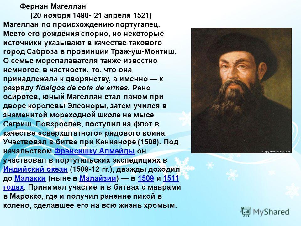 Фернан Магеллан (20 ноября 1480- 21 апреля 1521) Магеллан по происхождению португалец. Место его рождения спорно, но некоторые источники указывают в качестве такового город Саброза в провинции Траж-уш-Монтиш. О семье морепалавателя также известно нем