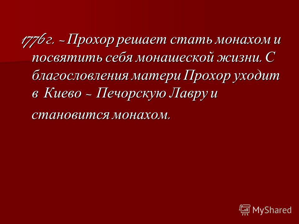 1776 г. – Прохор решает стать монахом и посвятить себя монашеской жизни. С благословления матери Прохор уходит в Киево – Печорскую Лавру и становится монахом. становится монахом.