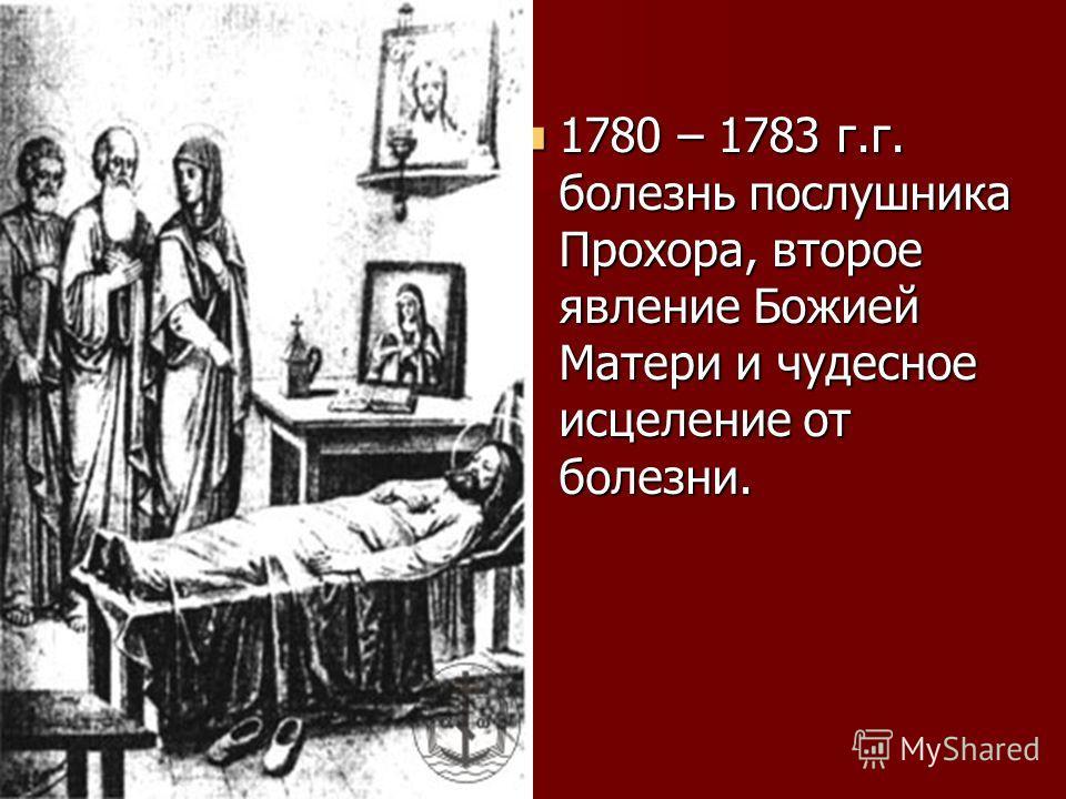 1780 – 1783 г.г. болезнь послушника Прохора, второе явление Божией Матери и чудесное исцеление от болезни. 1780 – 1783 г.г. болезнь послушника Прохора, второе явление Божией Матери и чудесное исцеление от болезни.