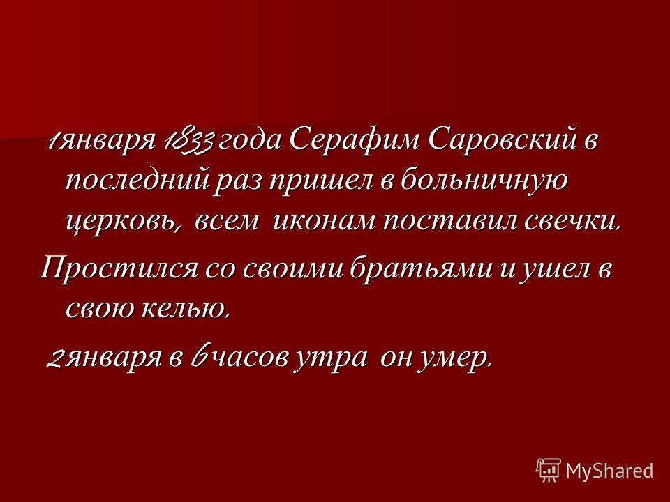 1 января 1833 года Серафим Саровский в последний раз пришел в больничную церковь, всем иконам поставил свечки. 1 января 1833 года Серафим Саровский в последний раз пришел в больничную церковь, всем иконам поставил свечки. Простился со своими братьями