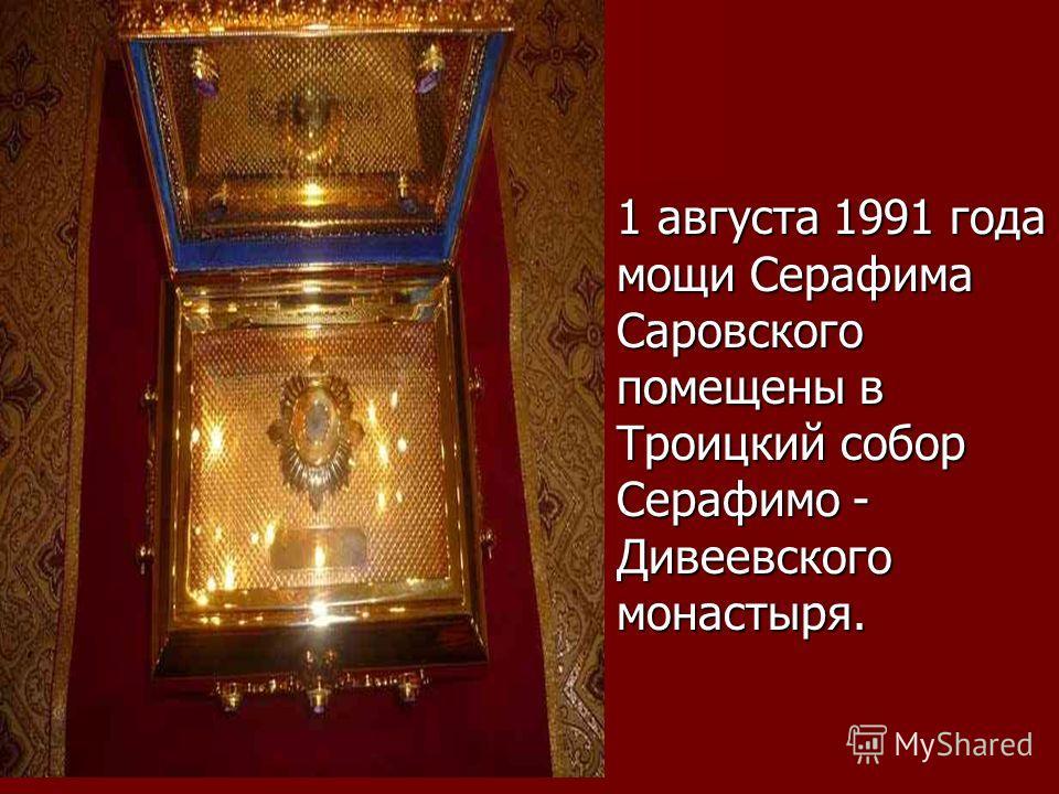 1 августа 1991 года мощи Серафима Саровского помещены в Троицкий собор Серафимо - Дивеевского монастыря. 1 августа 1991 года мощи Серафима Саровского помещены в Троицкий собор Серафимо - Дивеевского монастыря.