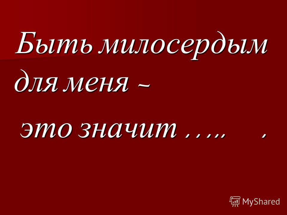 Быть милосердым для меня – Быть милосердым для меня – это значит …... это значит …...