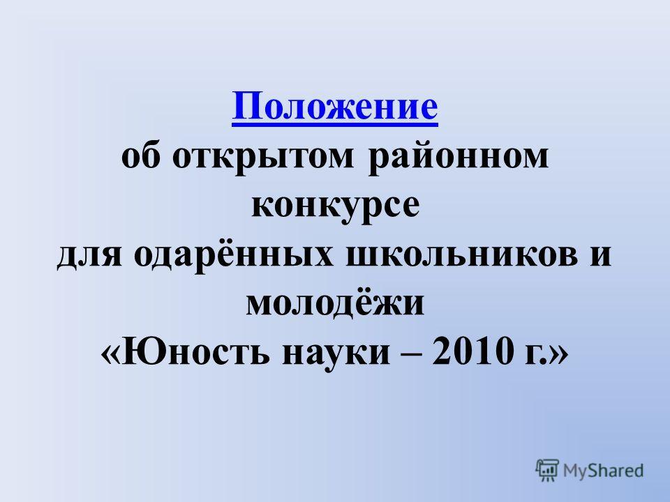 Положение Положение об открытом районном конкурсе для одарённых школьников и молодёжи «Юность науки – 2010 г.»