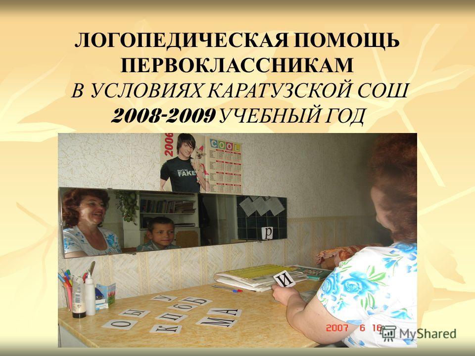 ЛОГОПЕДИЧЕСКАЯ ПОМОЩЬ ПЕРВОКЛАССНИКАМ В УСЛОВИЯХ КАРАТУЗСКОЙ СОШ 2008-2009 УЧЕБНЫЙ ГОД