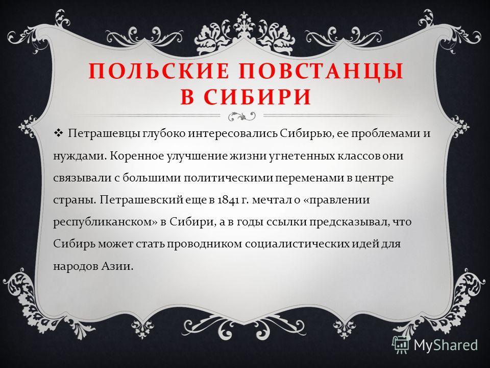ПОЛЬСКИЕ ПОВСТАНЦЫ В СИБИРИ Петрашевцы глубоко интересовались Сибирью, ее проблемами и нуждами. Коренное улучшение жизни угнетенных классов они связывали с большими политическими переменами в центре страны. Петрашевский еще в 1841 г. мечтал о « правл