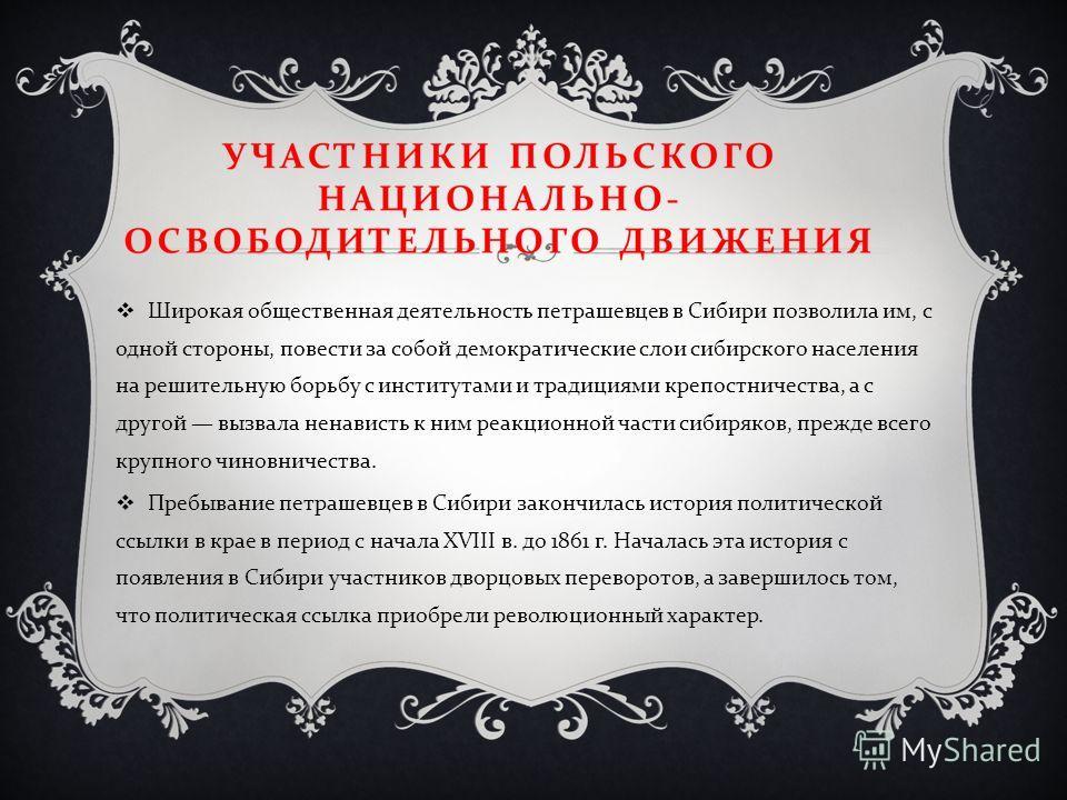 Широкая общественная деятельность петрашевцев в Сибири позволила им, с одной стороны, повести за собой демократические слои сибирского населения на решительную борьбу с институтами и традициями крепостничества, а с другой вызвала ненависть к ним реак