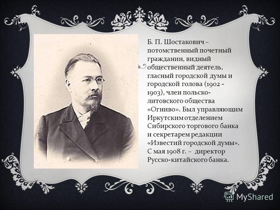 Б. П. Шостакович – потомственный почетный гражданин, видный общественный деятель, гласный городской думы и городской голова (1902 - 1903), член польско- литовского общества «Огниво». Был управляющим Иркутским отделением Сибирского торгового банка и с