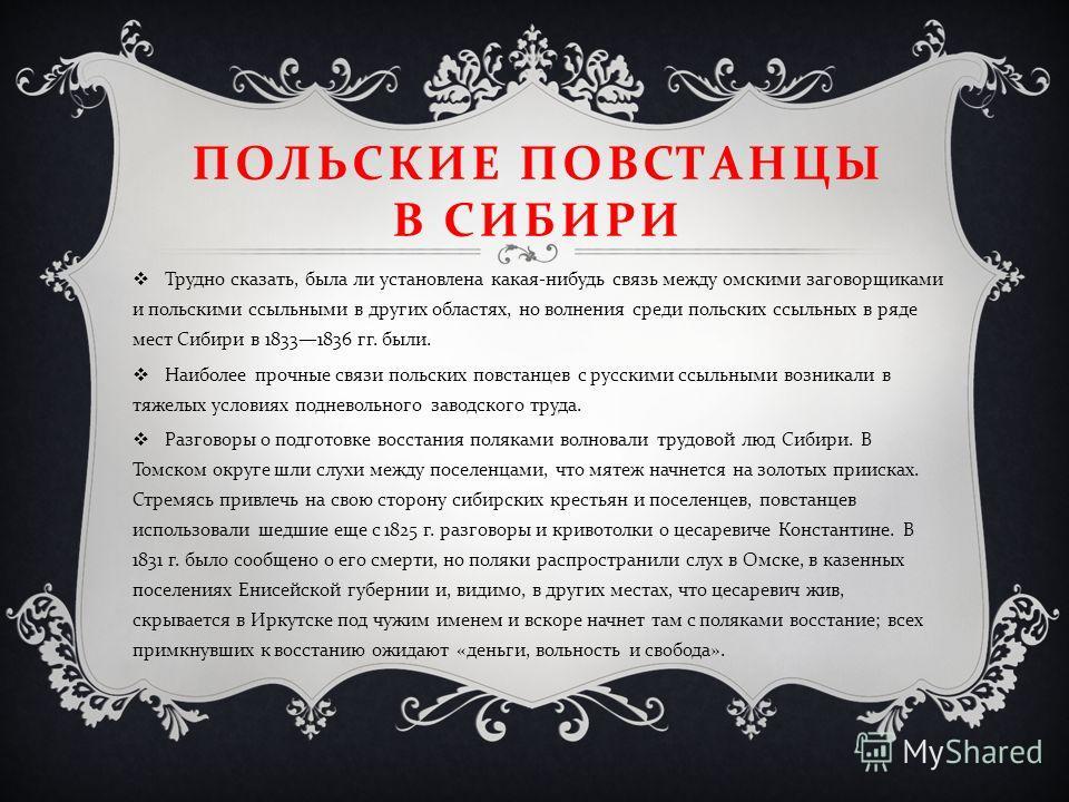 ПОЛЬСКИЕ ПОВСТАНЦЫ В СИБИРИ Трудно сказать, была ли установлена какая - нибудь связь между омскими заговорщиками и польскими ссыльными в других областях, но волнения среди польских ссыльных в ряде мест Сибири в 18331836 гг. были. Наиболее прочные свя