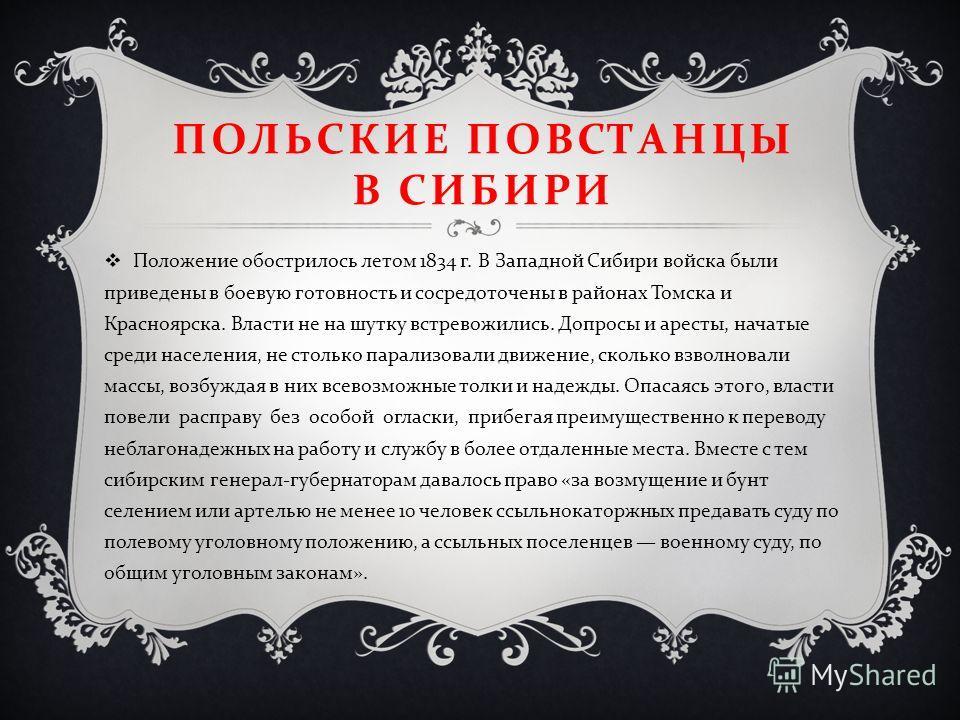 ПОЛЬСКИЕ ПОВСТАНЦЫ В СИБИРИ Положение обострилось летом 1834 г. В Западной Сибири войска были приведены в боевую готовность и сосредоточены в районах Томска и Красноярска. Власти не на шутку встревожились. Допросы и аресты, начатые среди населения, н