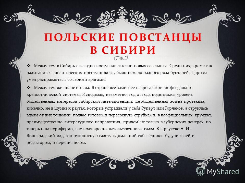 ПОЛЬСКИЕ ПОВСТАНЦЫ В СИБИРИ Между тем в Сибирь ежегодно поступали тысячи новых ссыльных. Среди них, кроме так называемых « политических преступников », было немало разного рода бунтарей. Царизм умел расправляться со своими врагами. Между тем жизнь не