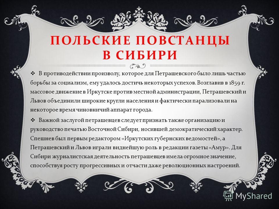 ПОЛЬСКИЕ ПОВСТАНЦЫ В СИБИРИ В противодействии произволу, которое для Петрашевского было лишь частью борьбы за социализм, ему удалось достичь некоторых успехов. Возглавив в 1859 г. массовое движение в Иркутске против местной администрации, Петрашевски