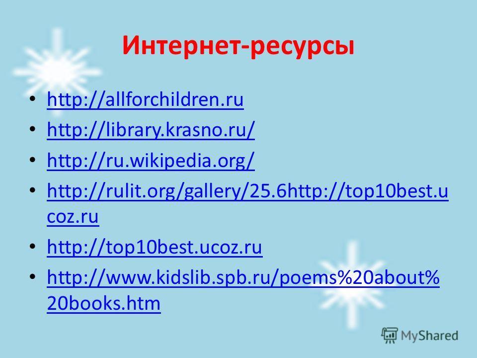 Интернет-ресурсы http://allforchildren.ru http://library.krasno.ru/ http://ru.wikipedia.org/ http://rulit.org/gallery/25.6http://top10best.u coz.ru http://rulit.org/gallery/25.6http://top10best.u coz.ru http://top10best.ucoz.ru http://www.kidslib.spb