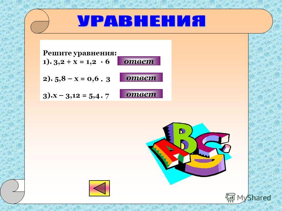 Решите уравнения: 1). 3,2 + х = 1,2 6 2). 5,8 – х = 0,6 3 3).х – 3,12 = 5,4 7 ответ