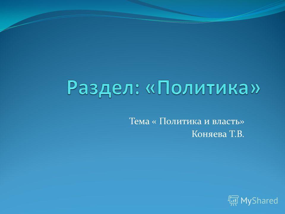 Тема « Политика и власть» Коняева Т.В.
