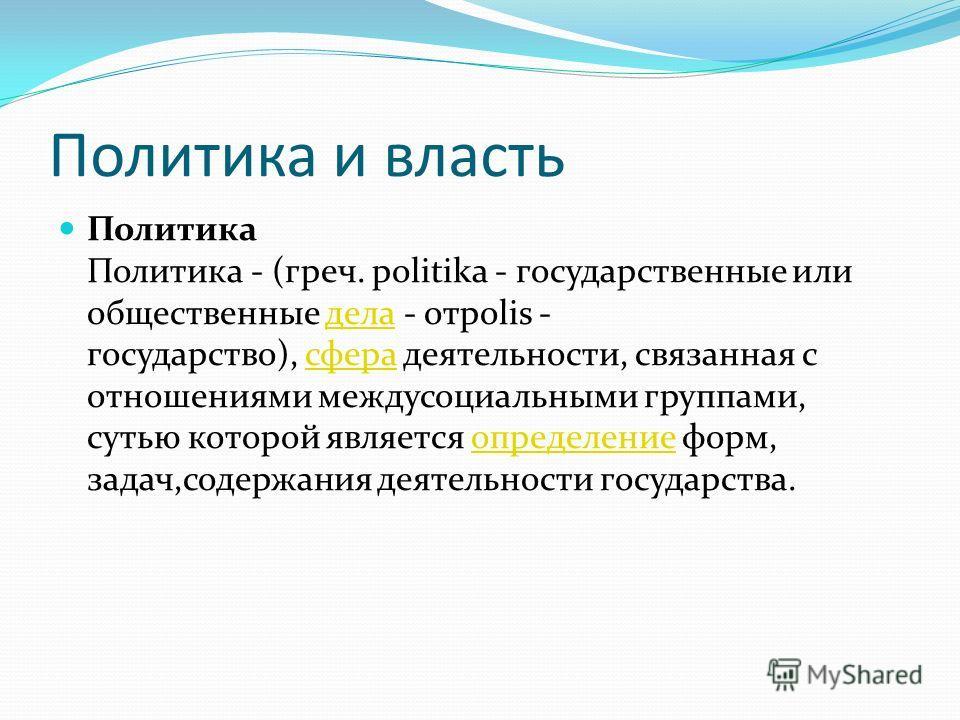 Политика и власть Политика Политика - (греч. politika - государственные или общественные дела - отpolis - государство), сфера деятельности, связанная с отношениями междусоциальными группами, сутью которой является определение форм, задач,содержания д