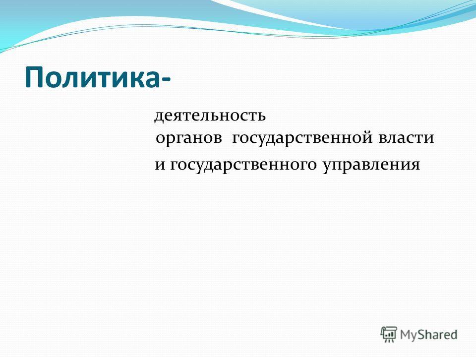 Политика- деятельность органов государственной власти и государственного управления