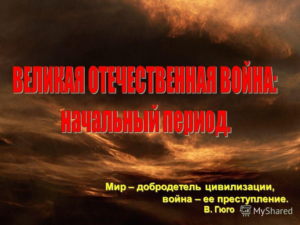 Мир – добродетель цивилизации, война – ее преступление. война – ее преступление. В. Гюго В. Гюго