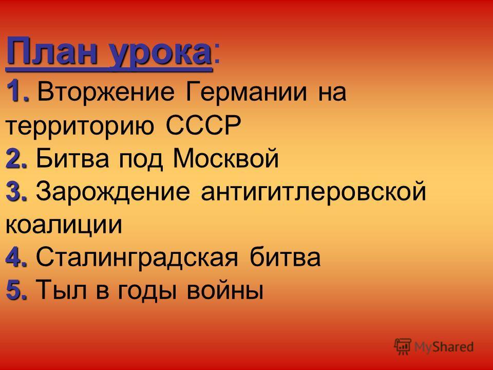 План урока 1. 2. 3. 4. 5. План урока: 1. Вторжение Германии на территорию СССР 2. Битва под Москвой 3. Зарождение антигитлеровской коалиции 4. Сталинградская битва 5. Тыл в годы войны