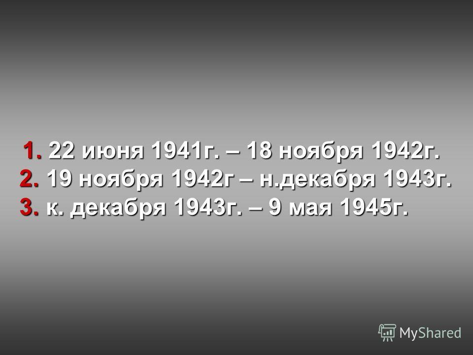 1. 22 июня 1941г. – 18 ноября 1942г. 2. 19 ноября 1942г – н.декабря 1943г. 3. к. декабря 1943г. – 9 мая 1945г.