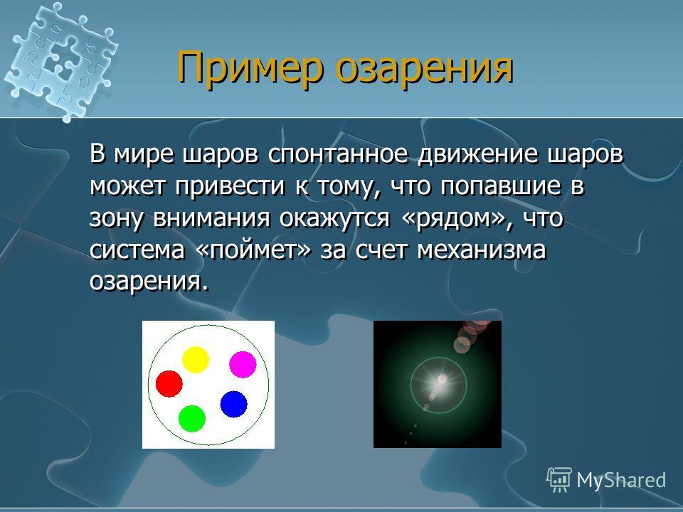Пример озарения В мире шаров спонтанное движение шаров может привести к тому, что попавшие в зону внимания окажутся «рядом», что система «поймет» за счет механизма озарения.