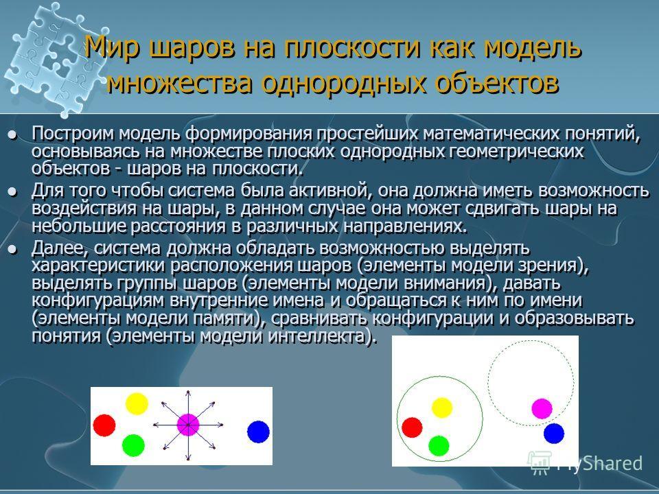 Мир шаров на плоскости как модель множества однородных объектов Построим модель формирования простейших математических понятий, основываясь на множестве плоских однородных геометрических объектов - шаров на плоскости. Для того чтобы система была акти