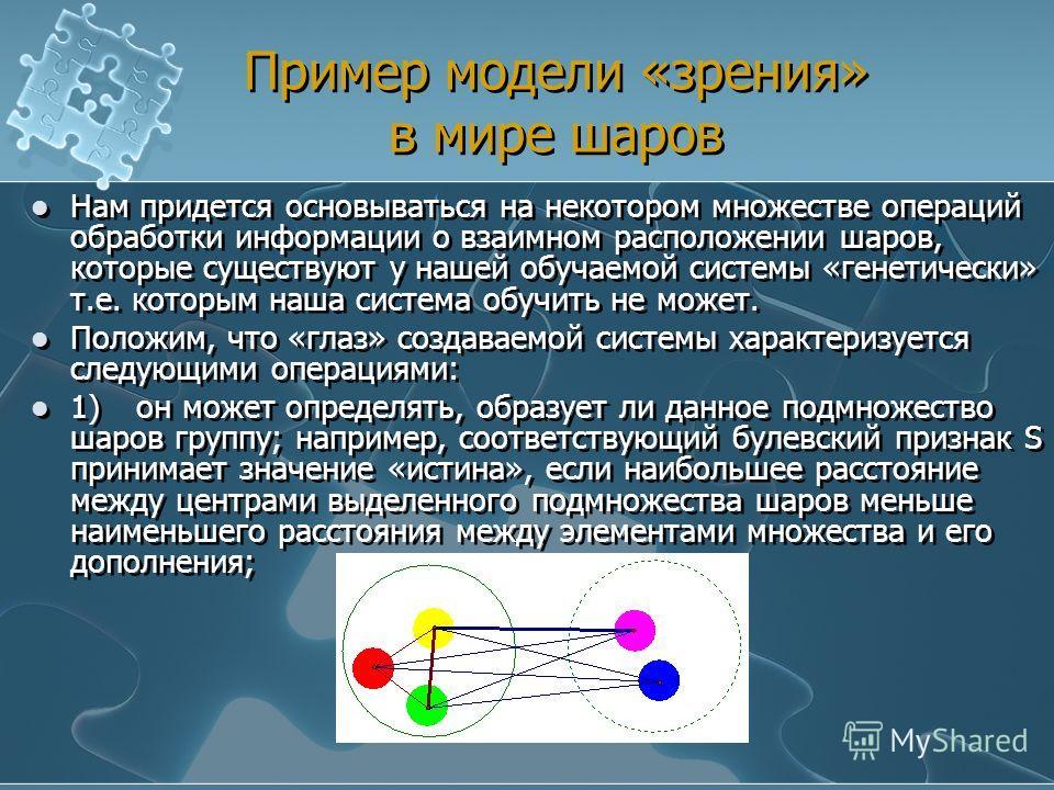 Пример модели «зрения» в мире шаров Нам придется основываться на некотором множестве операций обработки информации о взаимном расположении шаров, которые существуют у нашей обучаемой системы «генетически» т.е. которым наша система обучить не может. П