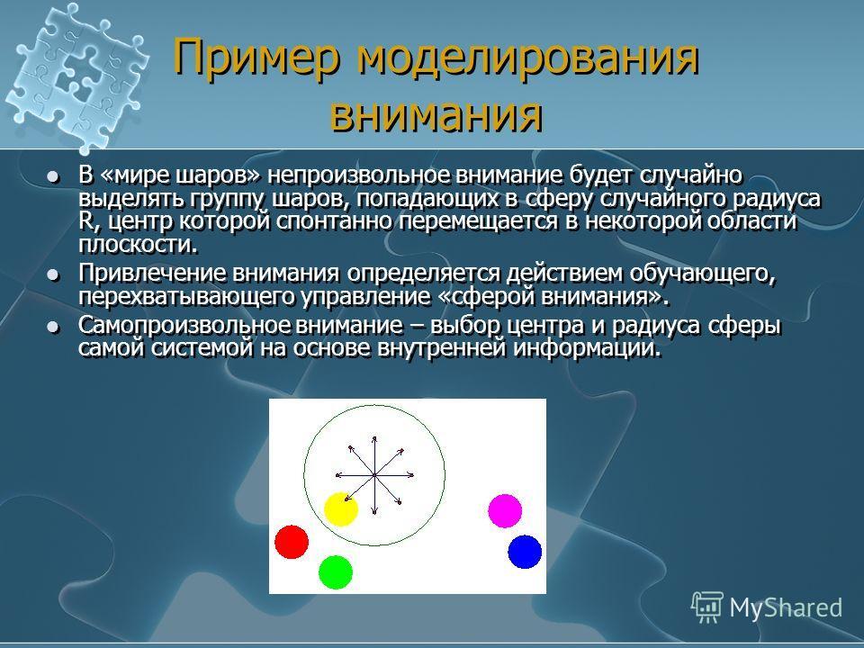 Пример моделирования внимания В «мире шаров» непроизвольное внимание будет случайно выделять группу шаров, попадающих в сферу случайного радиуса R, центр которой спонтанно перемещается в некоторой области плоскости. Привлечение внимания определяется