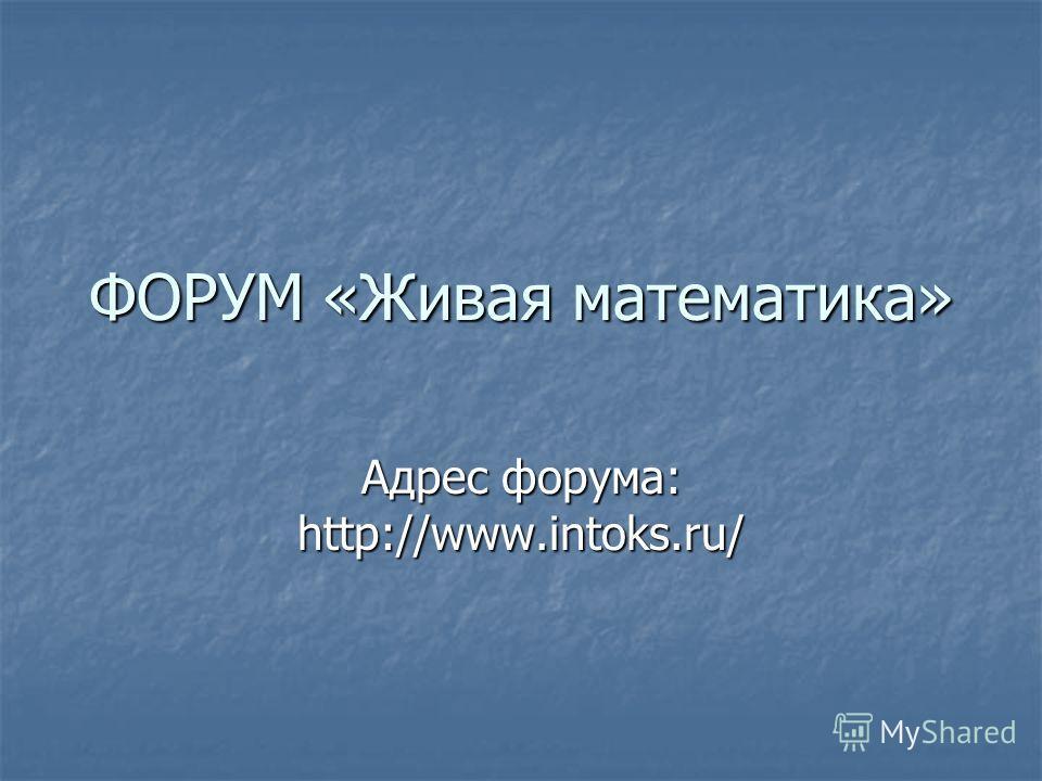 ФОРУМ «Живая математика» Адрес форума: http://www.intoks.ru/