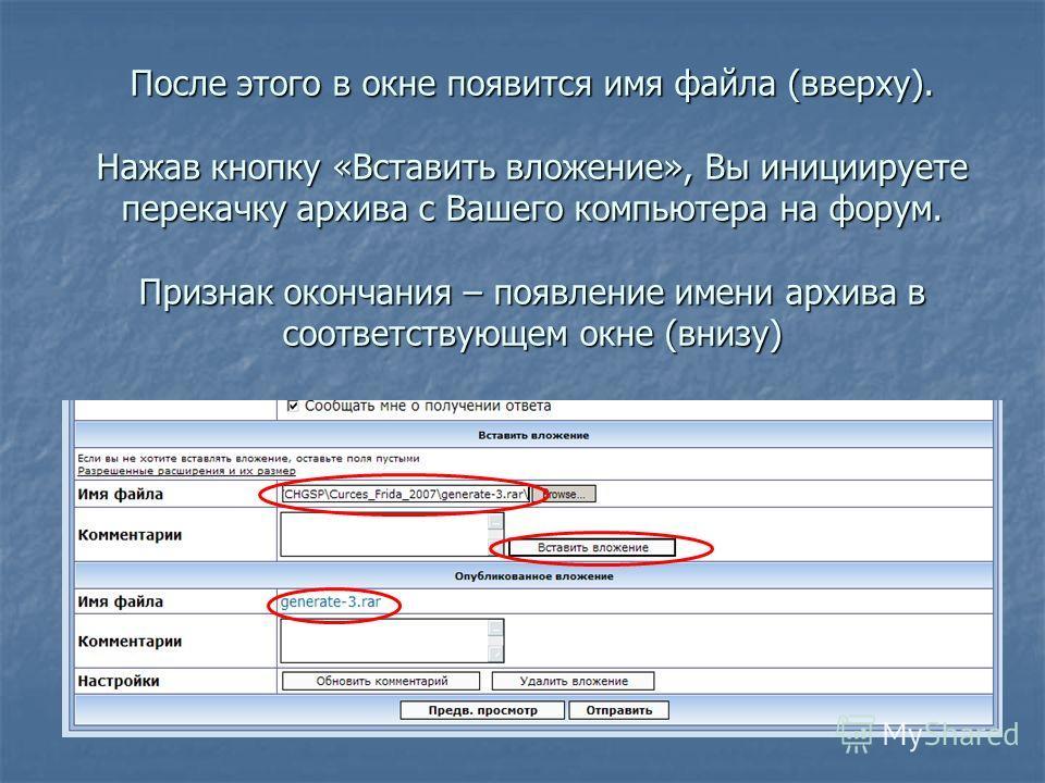 После этого в окне появится имя файла (вверху). Нажав кнопку «Вставить вложение», Вы инициируете перекачку архива с Вашего компьютера на форум. Признак окончания – появление имени архива в соответствующем окне (внизу)