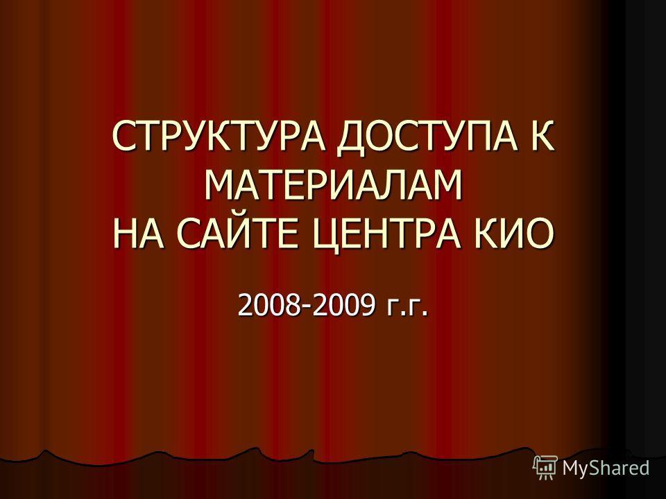 СТРУКТУРА ДОСТУПА К МАТЕРИАЛАМ НА САЙТЕ ЦЕНТРА КИО 2008-2009 г.г.