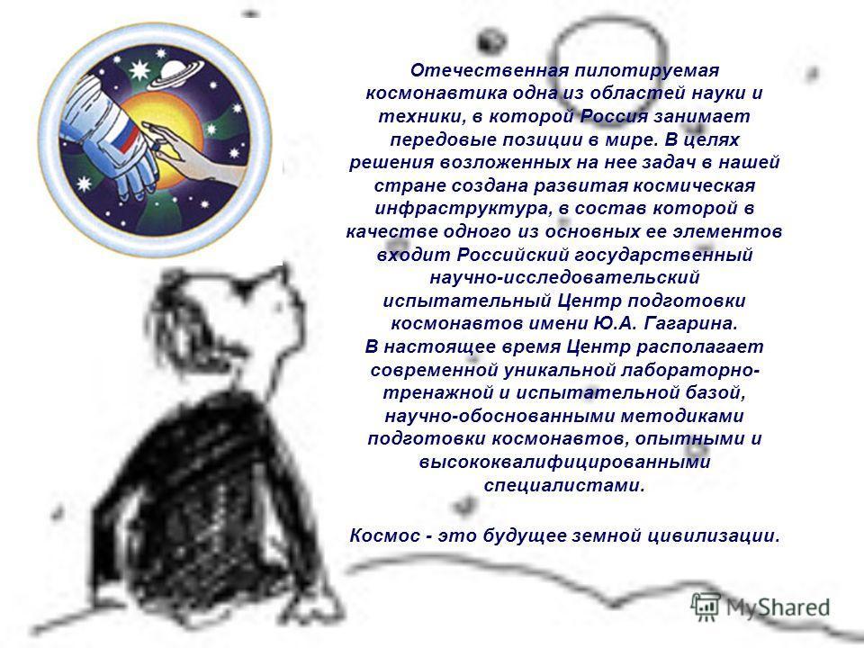 Отечественная пилотируемая космонавтика одна из областей науки и техники, в которой Россия занимает передовые позиции в мире. В целях решения возложенных на нее задач в нашей стране создана развитая космическая инфраструктура, в состав которой в каче