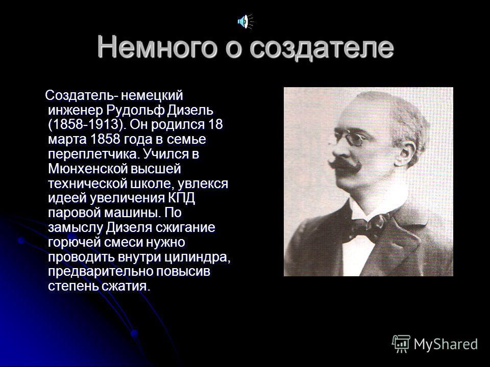 Немного о создателе Создатель- немецкий инженер Рудольф Дизель (1858-1913). Он родился 18 марта 1858 года в семье переплетчика. Учился в Мюнхенской высшей технической школе, увлекся идеей увеличения КПД паровой машины. По замыслу Дизеля сжигание горю