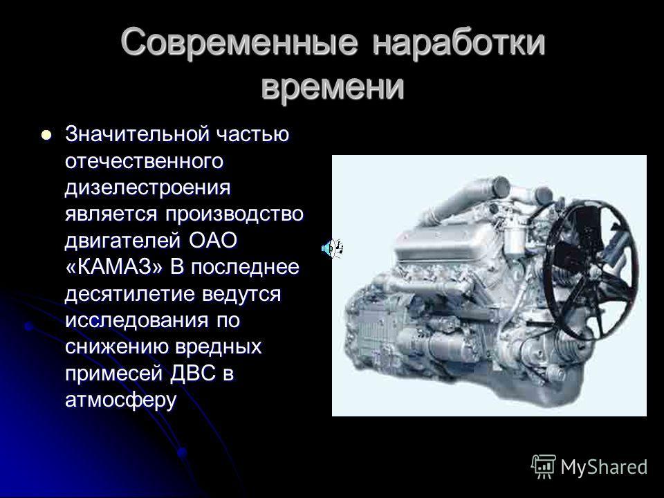 Современные наработки времени Значительной частью отечественного дизелестроения является производство двигателей ОАО «КАМАЗ» В последнее десятилетие ведутся исследования по снижению вредных примесей ДВС в атмосферу Значительной частью отечественного