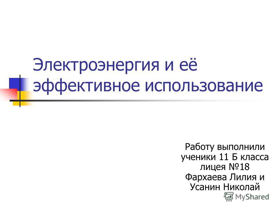Электроэнергия и её эффективное использование Работу выполнили ученики 11 Б класса лицея 18 Фархаева Лилия и Усанин Николай