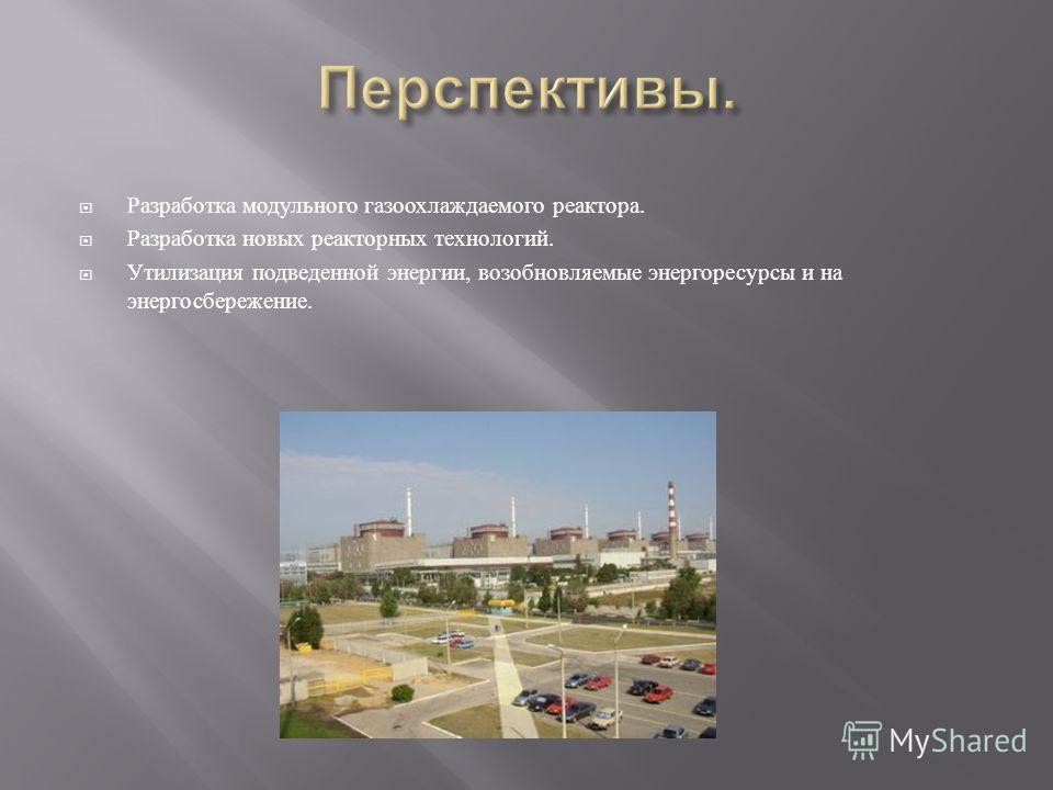 Разработка модульного газоохлаждаемого реактора. Разработка новых реакторных технологий. Утилизация подведенной энергии, возобновляемые энергоресурсы и на энергосбережение.